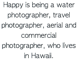 Happy is being a water photographer, travel photographer, aerial and commercial photographer, who lives in Hawaii.